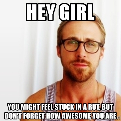 hey-girl-you-might-feel-stuck-in-a-rut-but-dont-forget-how-awesome-you-are (1)